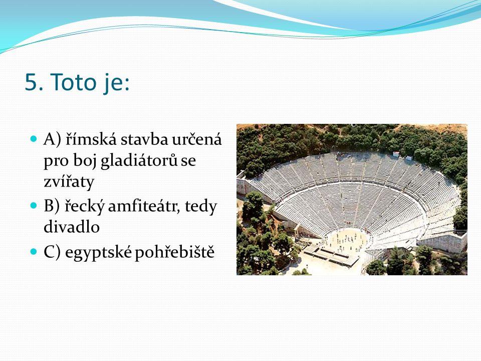 5. Toto je: A) římská stavba určená pro boj gladiátorů se zvířaty B) řecký amfiteátr, tedy divadlo C) egyptské pohřebiště
