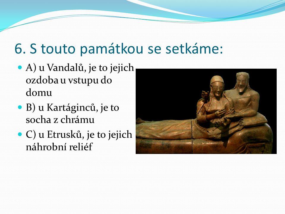 6. S touto památkou se setkáme: A) u Vandalů, je to jejich ozdoba u vstupu do domu B) u Kartáginců, je to socha z chrámu C) u Etrusků, je to jejich ná