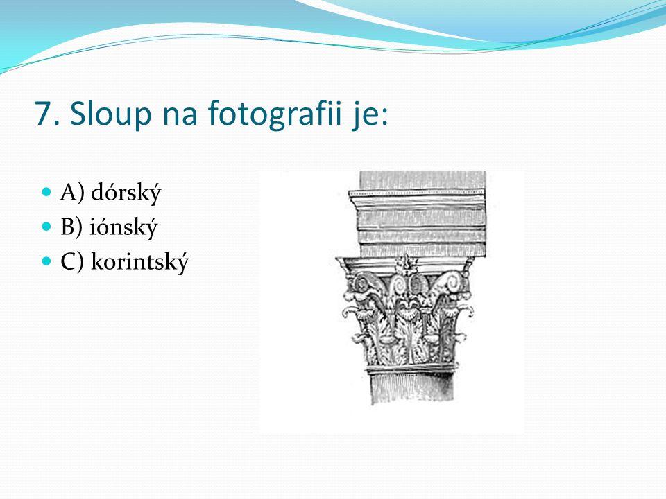 7. Sloup na fotografii je: A) dórský B) iónský C) korintský