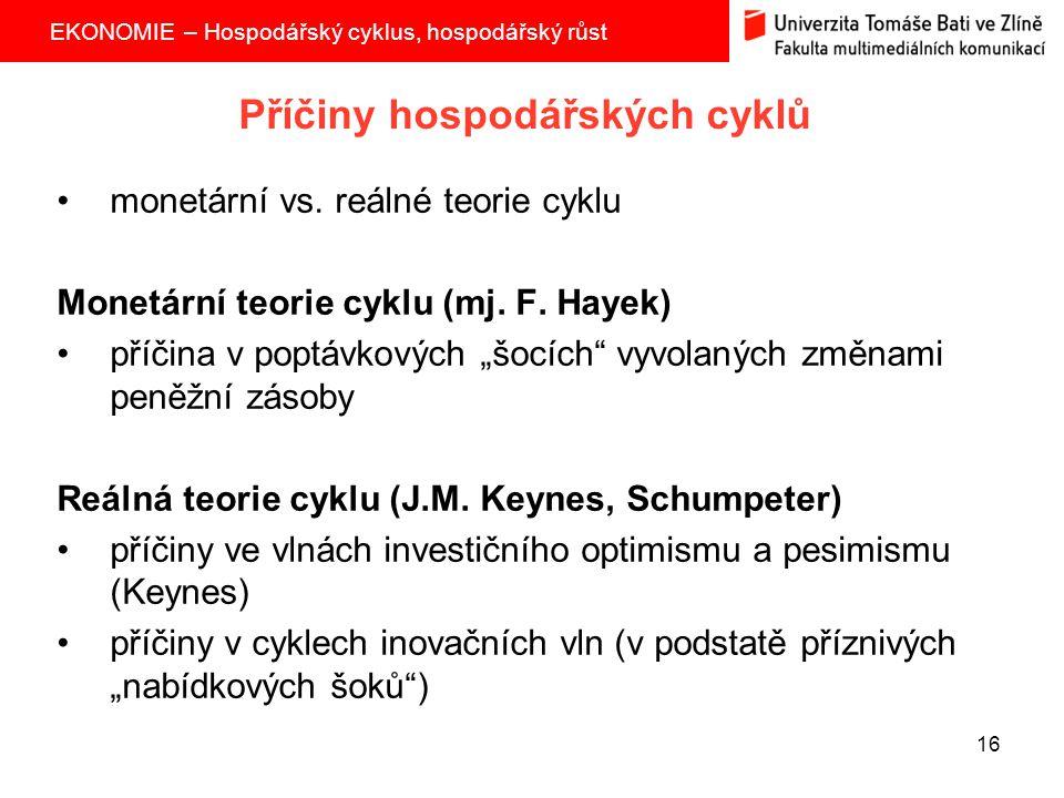 EKONOMIE – Hospodářský cyklus, hospodářský růst 16 Příčiny hospodářských cyklů monetární vs. reálné teorie cyklu Monetární teorie cyklu (mj. F. Hayek)