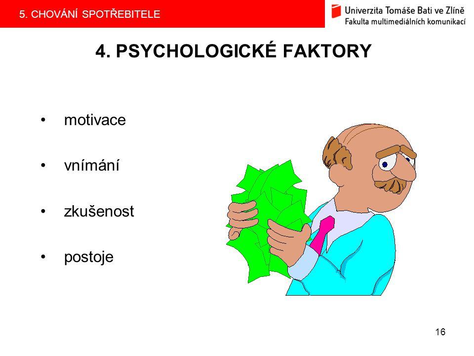 5. CHOVÁNÍ SPOTŘEBITELE 16 4. PSYCHOLOGICKÉ FAKTORY motivace vnímání zkušenost postoje