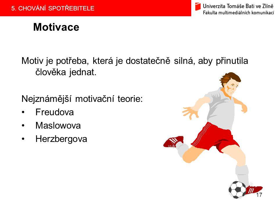 5. CHOVÁNÍ SPOTŘEBITELE 17 Motivace Motiv je potřeba, která je dostatečně silná, aby přinutila člověka jednat. Nejznámější motivační teorie: Freudova