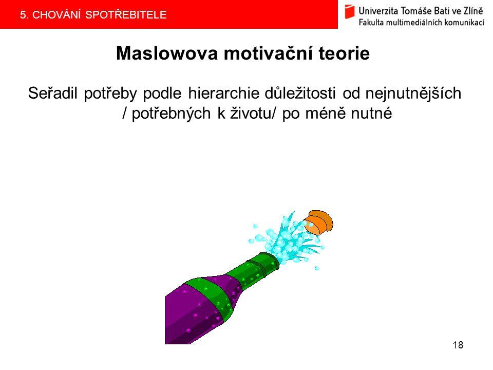 5. CHOVÁNÍ SPOTŘEBITELE 18 Maslowova motivační teorie Seřadil potřeby podle hierarchie důležitosti od nejnutnějších / potřebných k životu/ po méně nut
