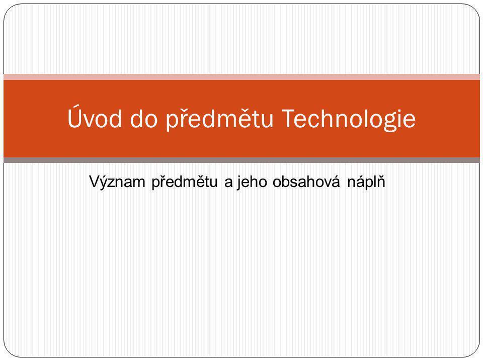Význam předmětu a jeho obsahová náplň Úvod do předmětu Technologie