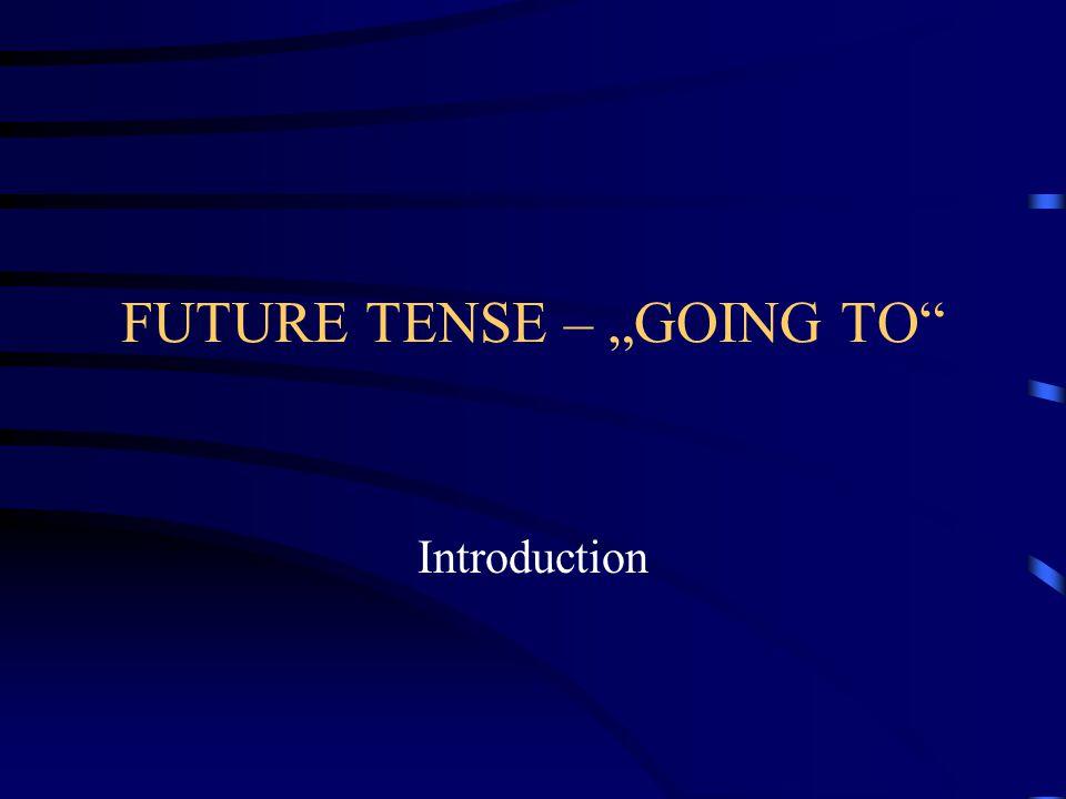 """FUTURE TENSE – """"GOING TO děj, který stoprocentně proběhne v budoucnu a již teď je to zřejmé děj naplánovaný do budoucna (hodlám, mám v úmyslu)"""