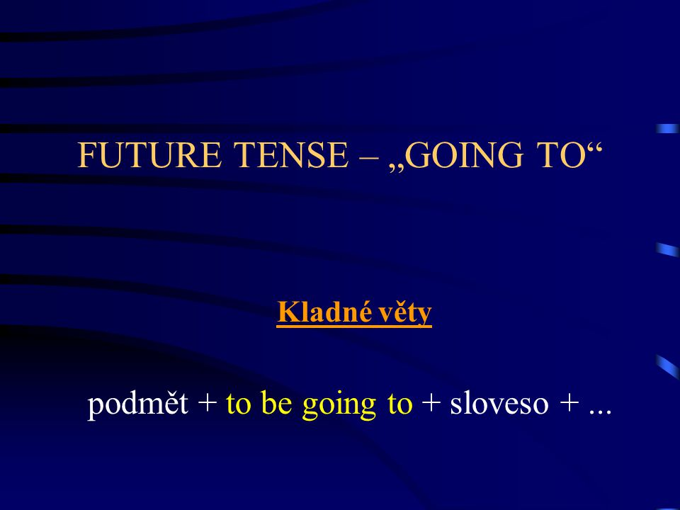 "FUTURE TENSE – ""GOING TO Kladné věty podmět + to be going to + sloveso +..."