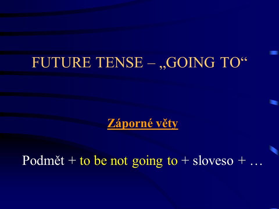 "FUTURE TENSE – ""GOING TO"" Záporné věty Podmět + to be not going to + sloveso + …"