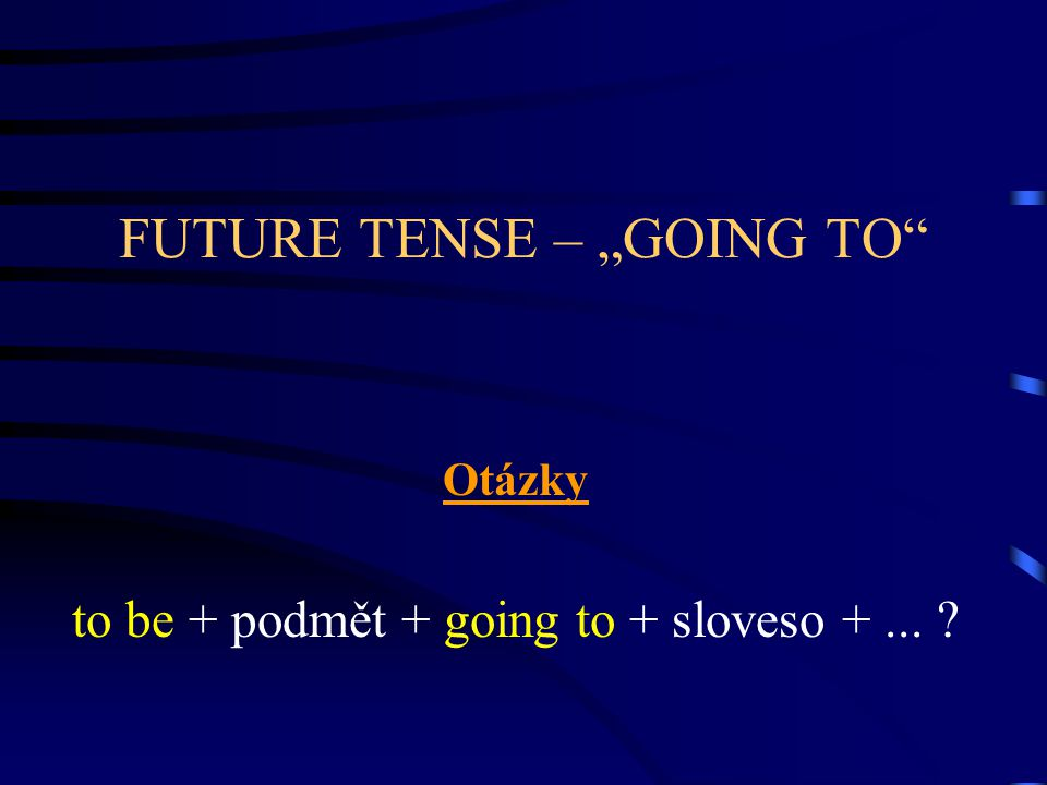 "FUTURE TENSE – ""GOING TO Otázky to be + podmět + going to + sloveso +..."