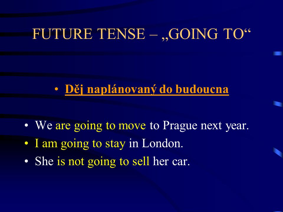 "FUTURE TENSE – ""GOING TO"" Děj naplánovaný do budoucna We are going to move to Prague next year. I am going to stay in London. She is not going to sell"