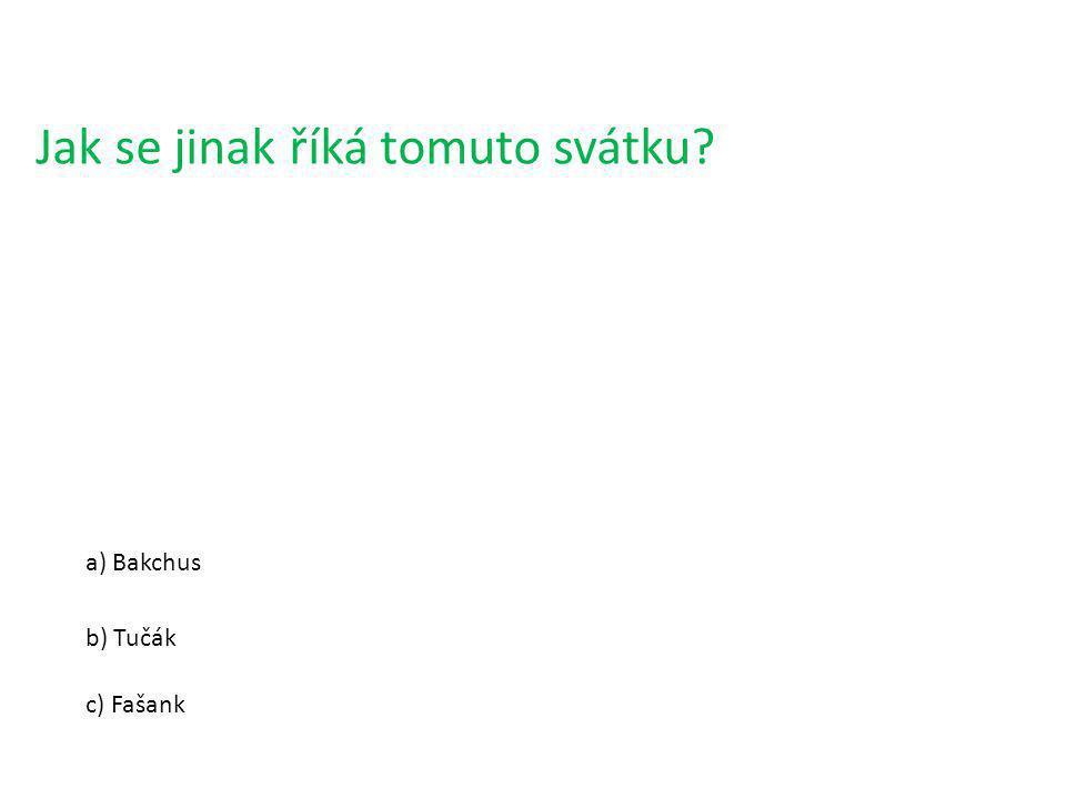 Jak se jinak říká tomuto svátku? a) Bakchus b) Tučák c) Fašank