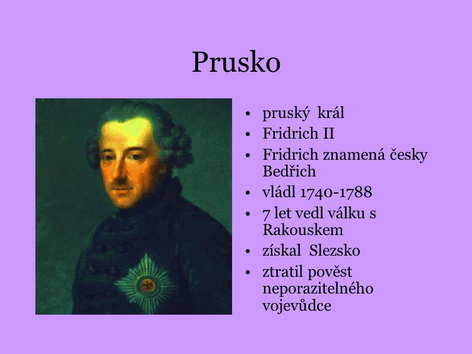Prusko pruský král Fridrich II Fridrich znamená česky Bedřich vládl 1740-1788 7 let vedl válku s Rakouskem získal Slezsko ztratil pověst neporazitelné