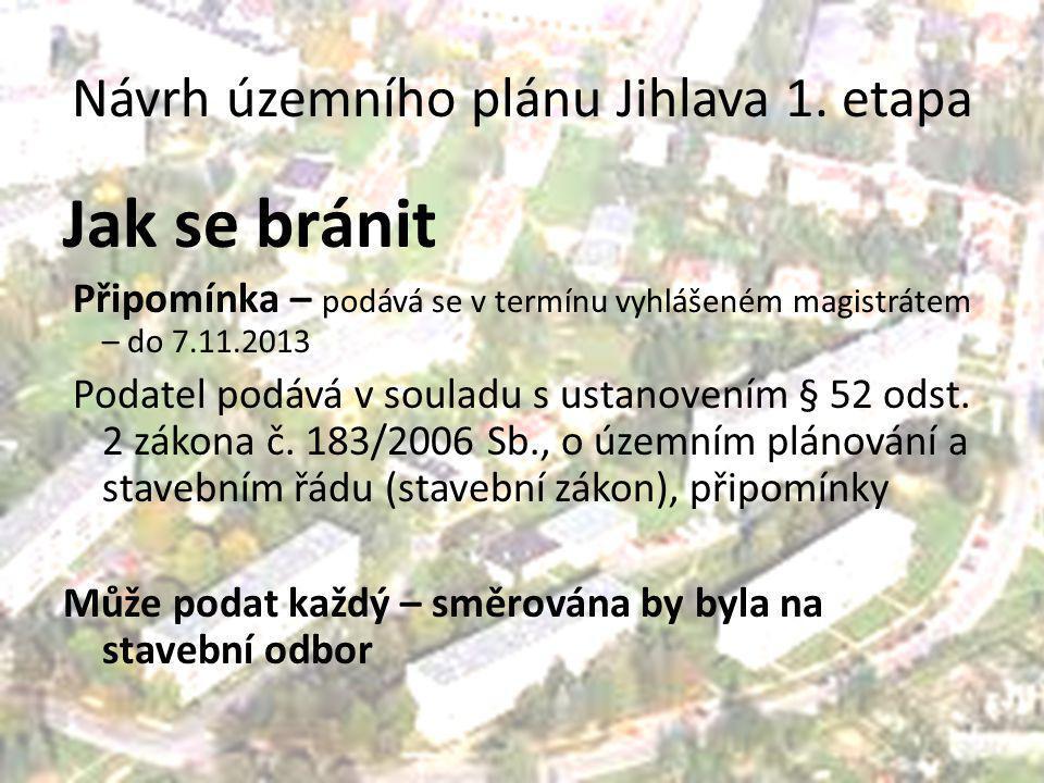 Návrh územního plánu Jihlava 1. etapa Jak se bránit Připomínka – podává se v termínu vyhlášeném magistrátem – do 7.11.2013 Podatel podává v souladu s