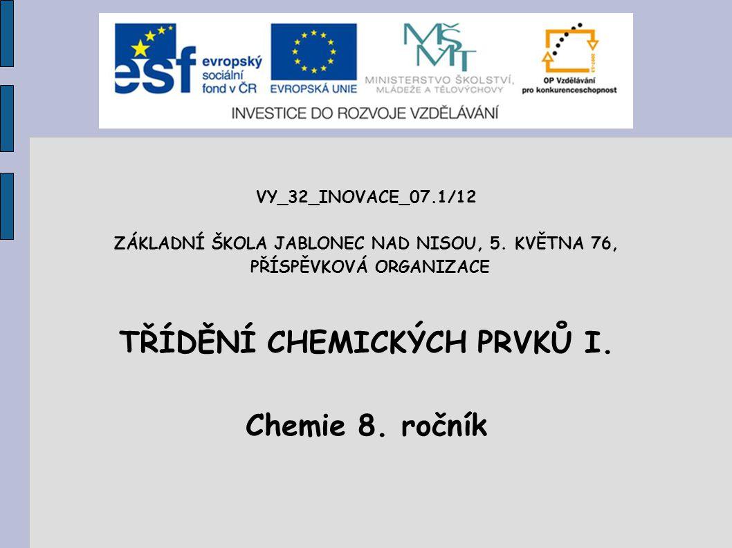 VY_32_INOVACE_07.1/12 ZÁKLADNÍ ŠKOLA JABLONEC NAD NISOU, 5. KVĚTNA 76, PŘÍSPĚVKOVÁ ORGANIZACE TŘÍDĚNÍ CHEMICKÝCH PRVKŮ I. Chemie 8. ročník