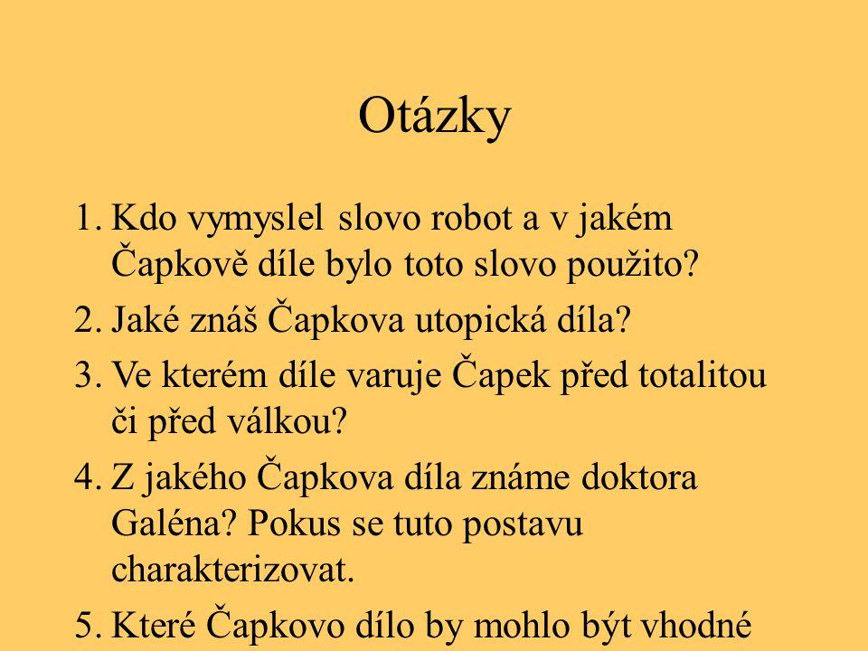 Otázky 1.Kdo vymyslel slovo robot a v jakém Čapkově díle bylo toto slovo použito? 2.Jaké znáš Čapkova utopická díla? 3.Ve kterém díle varuje Čapek pře