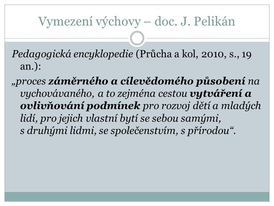 """Vymezení výchovy – doc. J. Pelikán Pedagogická encyklopedie (Průcha a kol, 2010, s., 19 an.): """"proces záměrného a cílevědomého působení na vychovávané"""