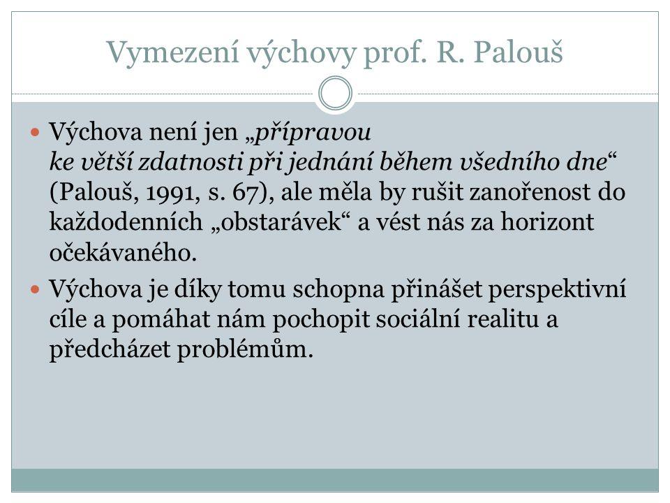 """Vymezení výchovy prof. R. Palouš Výchova není jen """"přípravou ke větší zdatnosti při jednání během všedního dne"""" (Palouš, 1991, s. 67), ale měla by ruš"""