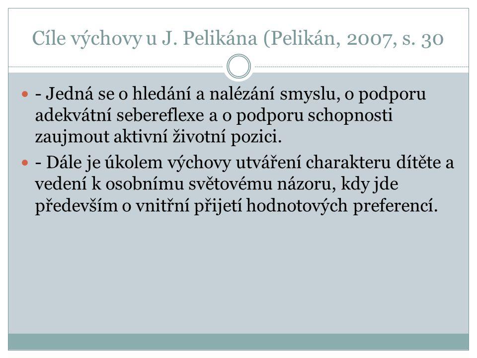 Cíle výchovy u J. Pelikána (Pelikán, 2007, s. 30 - Jedná se o hledání a nalézání smyslu, o podporu adekvátní sebereflexe a o podporu schopnosti zaujmo