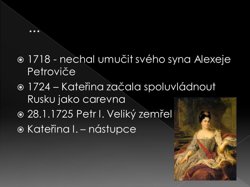  1718 - nechal umučit svého syna Alexeje Petroviče  1724 – Kateřina začala spoluvládnout Rusku jako carevna  28.1.1725 Petr I. Veliký zemřel  Kate