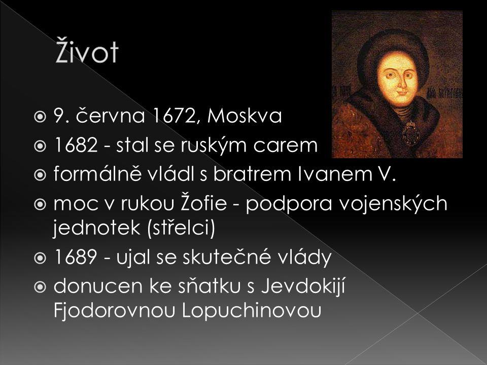  9. června 1672, Moskva  1682 - stal se ruským carem  formálně vládl s bratrem Ivanem V.  moc v rukou Žofie - podpora vojenských jednotek (střelci