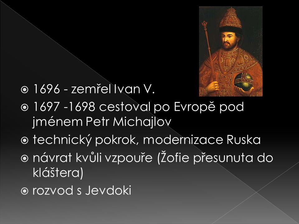  1696 - zemřel Ivan V.  1697 -1698 cestoval po Evropě pod jménem Petr Michajlov  technický pokrok, modernizace Ruska  návrat kvůli vzpouře (Žofie