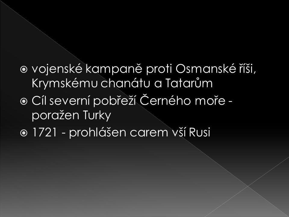  vojenské kampaně proti Osmanské říši, Krymskému chanátu a Tatarům  Cíl severní pobřeží Černého moře - poražen Turky  1721 - prohlášen carem vší Ru