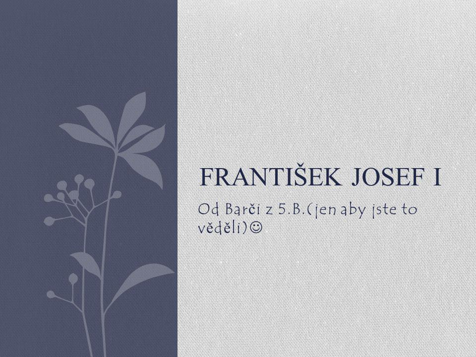 Od Bar č i z 5.B.(jen aby jste to v ě d ě li) FRANTIŠEK JOSEF I