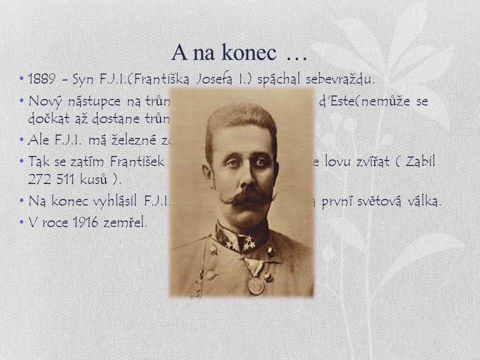 A na konec … 1889 - Syn F.J.I.(Františka Josefa I.) spáchal sebevraždu. Nový nástupce na tr ů n je František Ferdinand d'Este(nem ů že se do č kat až