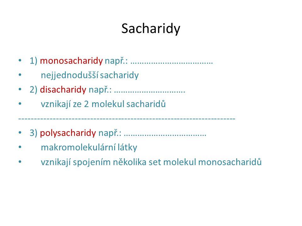 Sacharidy 1) monosacharidy např.: ……………………………… nejjednodušší sacharidy 2) disacharidy např.: …………………………. vznikají ze 2 molekul sacharidů -------------