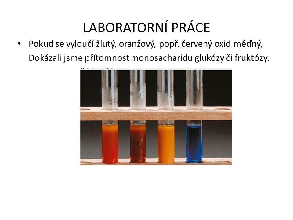 LABORATORNÍ PRÁCE Pokud se vyloučí žlutý, oranžový, popř. červený oxid měďný, Dokázali jsme přítomnost monosacharidu glukózy či fruktózy.