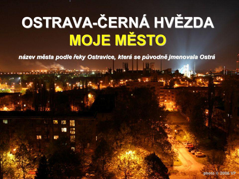 OSTRAVA-ČERNÁ HVĚZDA MOJE MĚSTO název města podle řeky Ostravice, která se původně jmenovala Ostrá