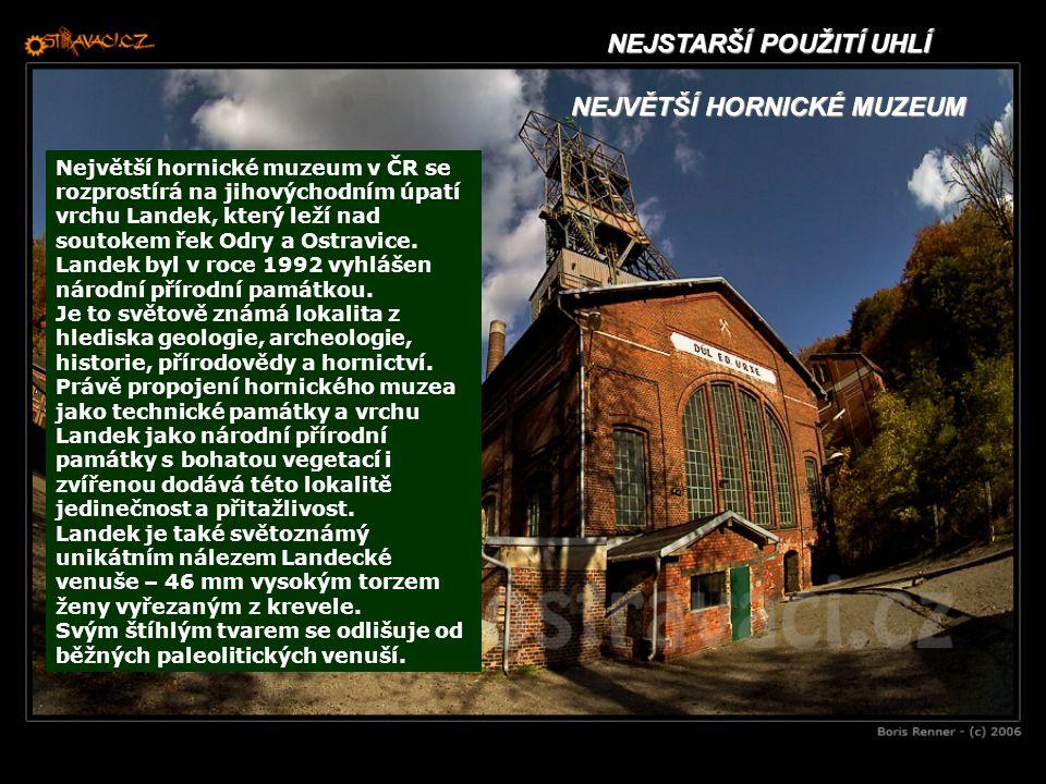 NEJSTARŠÍ POUŽITÍ UHLÍ NEJVĚTŠÍ HORNICKÉ MUZEUM Největší hornické muzeum v ČR se rozprostírá na jihovýchodním úpatí vrchu Landek, který leží nad souto