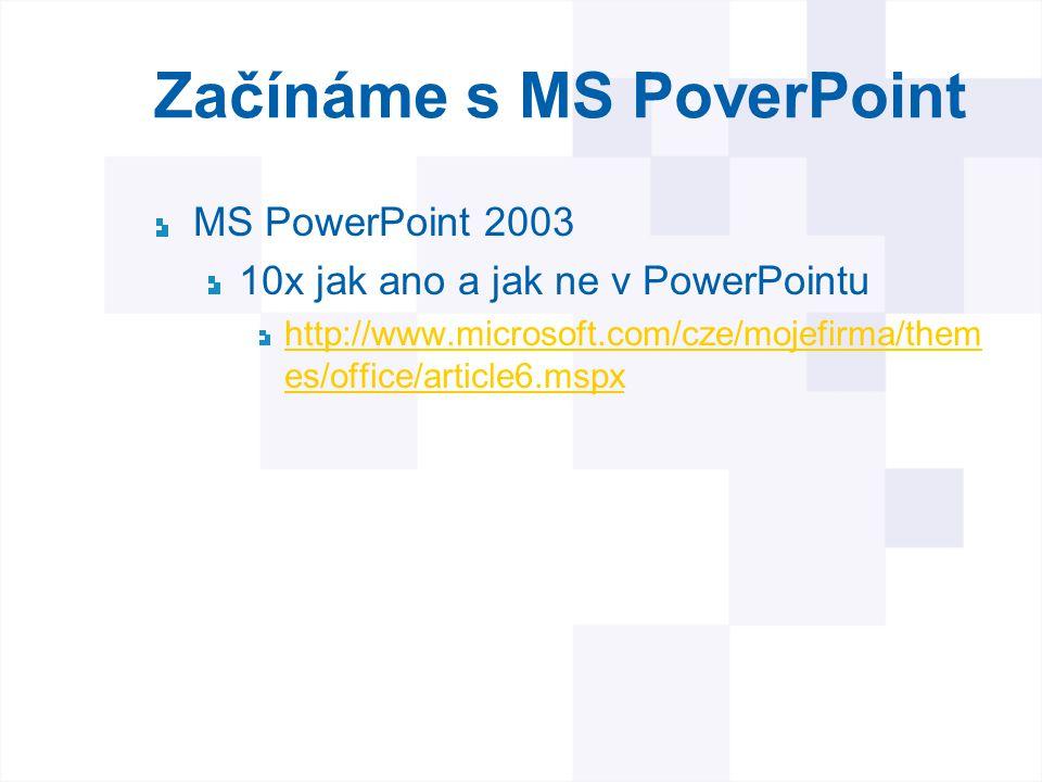 Začínáme s MS PoverPoint MS PowerPoint 2003 10x jak ano a jak ne v PowerPointu http://www.microsoft.com/cze/mojefirma/them es/office/article6.mspx