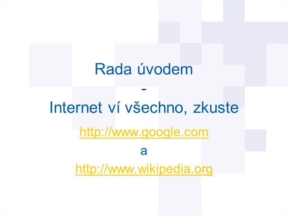 Rada úvodem - Internet ví všechno, zkuste http://www.google.com a http://www.wikipedia.org