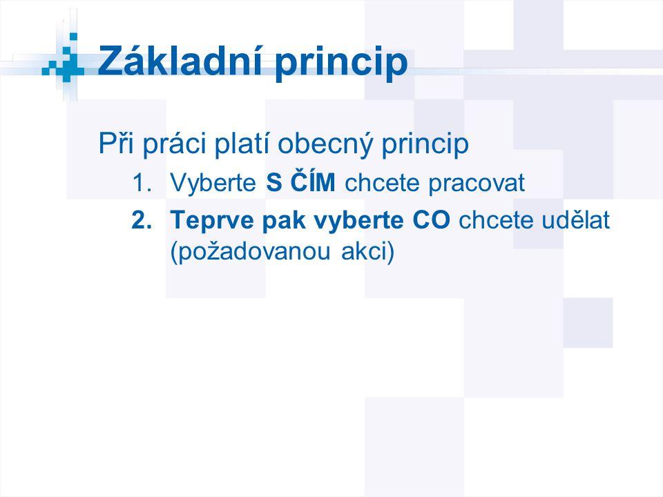 Základní princip Při práci platí obecný princip 1.Vyberte S ČÍM chcete pracovat 2.Teprve pak vyberte CO chcete udělat (požadovanou akci)