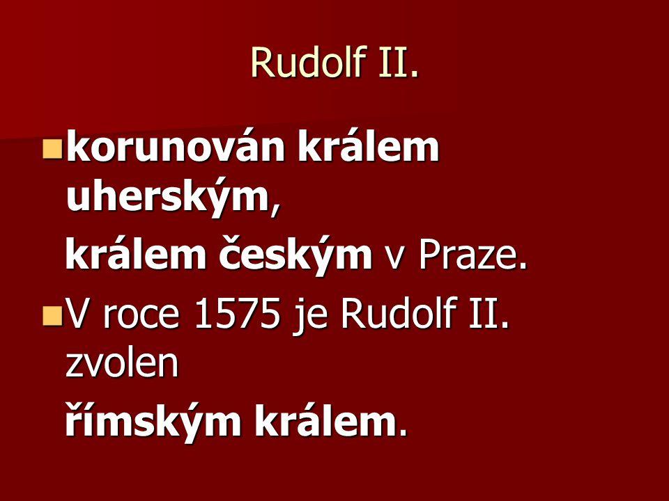 Rudolf II. korunován králem uherským, korunován králem uherským, králem českým v Praze. králem českým v Praze. V roce 1575 je Rudolf II. zvolen V roce