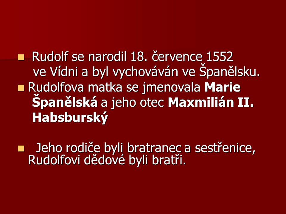 Rudolf se narodil 18. července 1552 Rudolf se narodil 18. července 1552 ve Vídni a byl vychováván ve Španělsku. ve Vídni a byl vychováván ve Španělsku