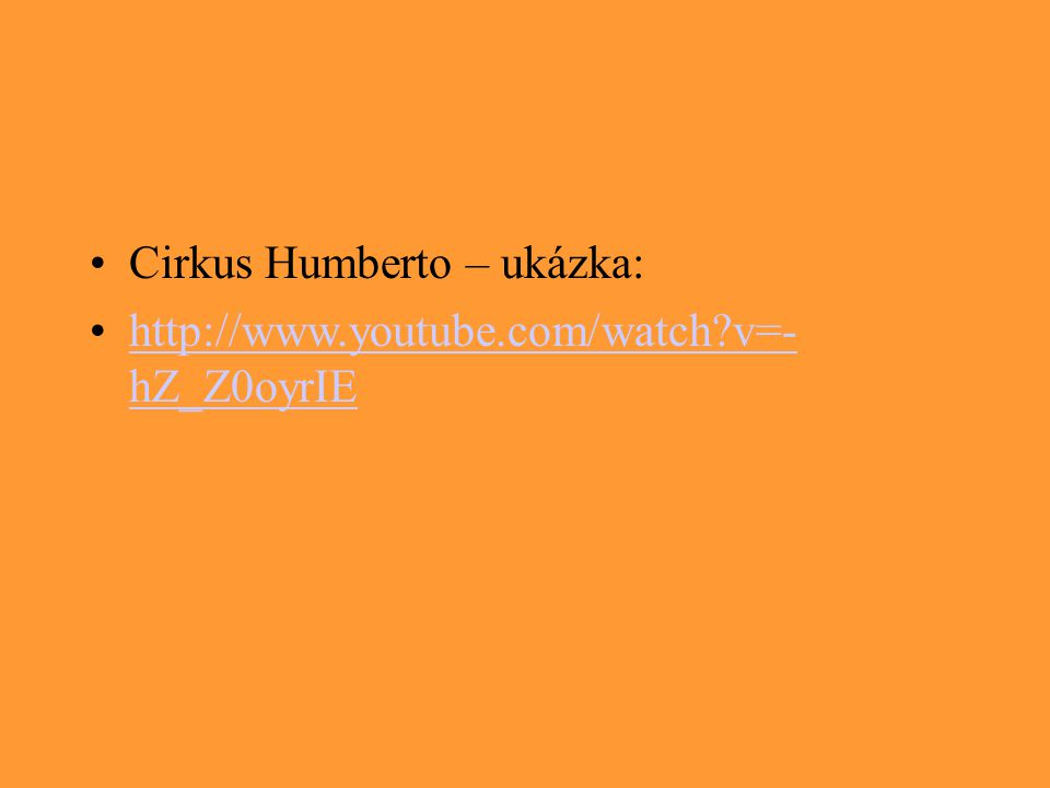 Cirkus Humberto – ukázka: http://www.youtube.com/watch?v=- hZ_Z0oyrIEhttp://www.youtube.com/watch?v=- hZ_Z0oyrIE