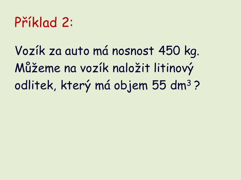 Řešení: V = 55 dm 3 = 0,055 m 3 ρ = 7 200 kg/m 3 m = ? kg Vozík odlitek uveze.