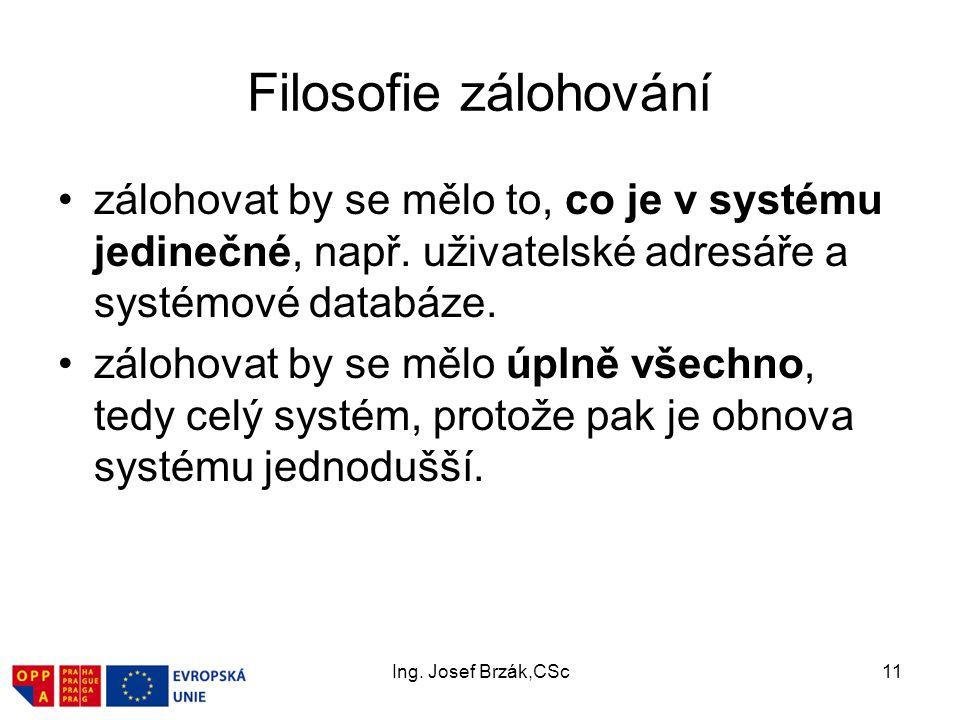 Ing. Josef Brzák,CSc11 Filosofie zálohování zálohovat by se mělo to, co je v systému jedinečné, např. uživatelské adresáře a systémové databáze. záloh