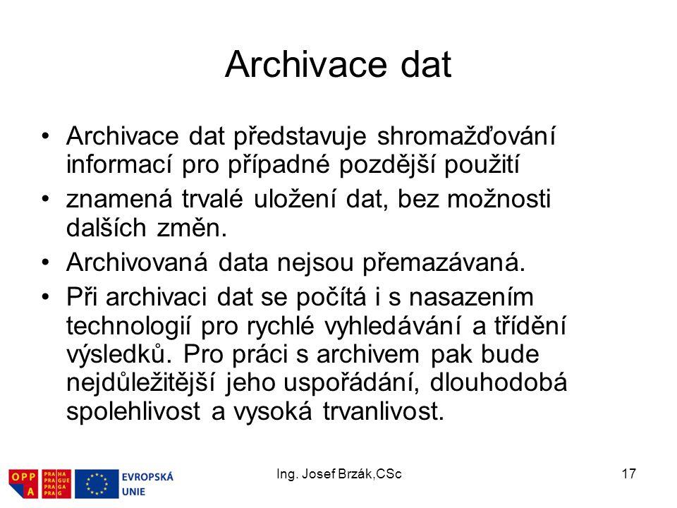Ing. Josef Brzák,CSc17 Archivace dat Archivace dat představuje shromažďování informací pro případné pozdější použití znamená trvalé uložení dat, bez m