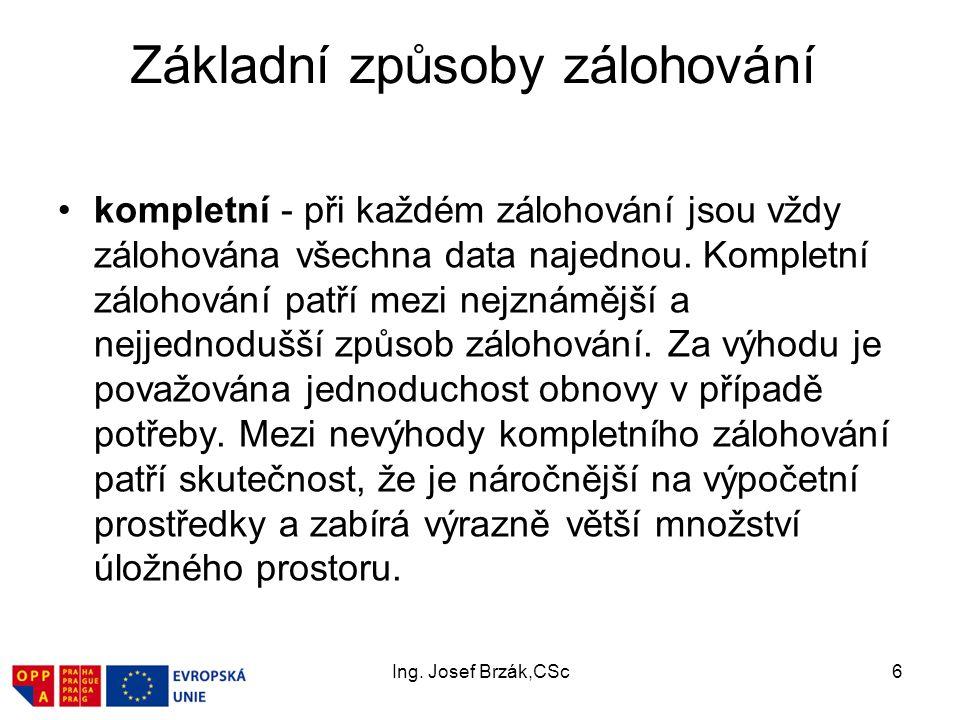 Ing. Josef Brzák,CSc6 Základní způsoby zálohování kompletní - při každém zálohování jsou vždy zálohována všechna data najednou. Kompletní zálohování p