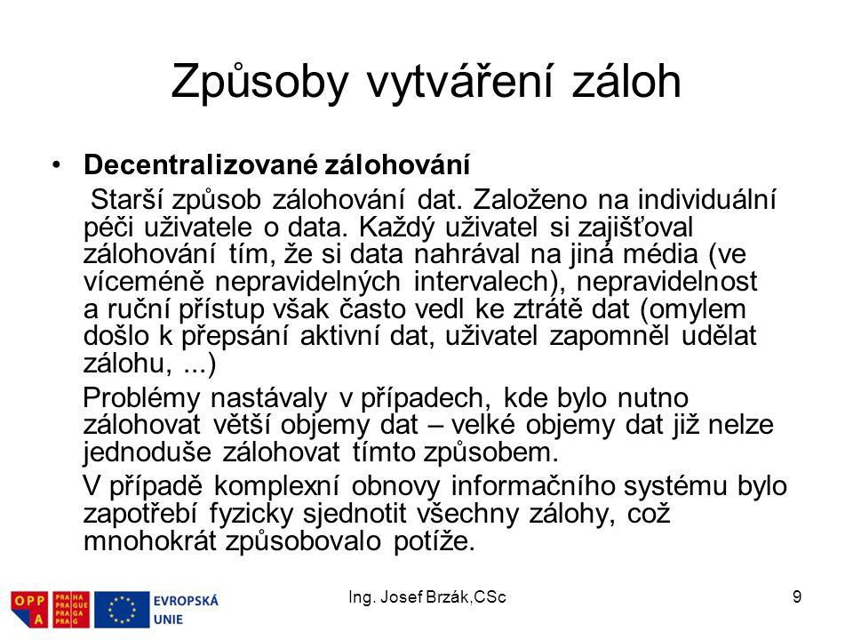 Ing. Josef Brzák,CSc9 Způsoby vytváření záloh Decentralizované zálohování Starší způsob zálohování dat. Založeno na individuální péči uživatele o data