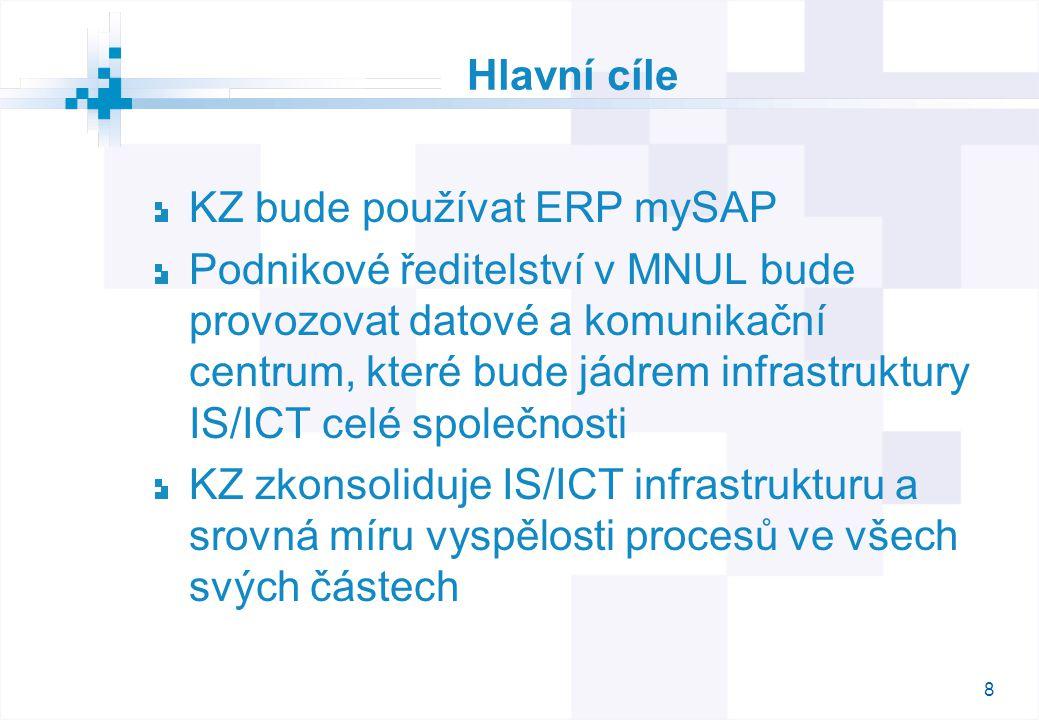 8 Hlavní cíle KZ bude používat ERP mySAP Podnikové ředitelství v MNUL bude provozovat datové a komunikační centrum, které bude jádrem infrastruktury IS/ICT celé společnosti KZ zkonsoliduje IS/ICT infrastrukturu a srovná míru vyspělosti procesů ve všech svých částech