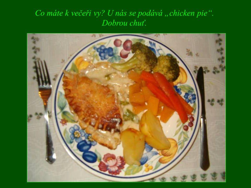 """Co máte k večeři vy U nás se podává """"chicken pie . Dobrou chuť."""