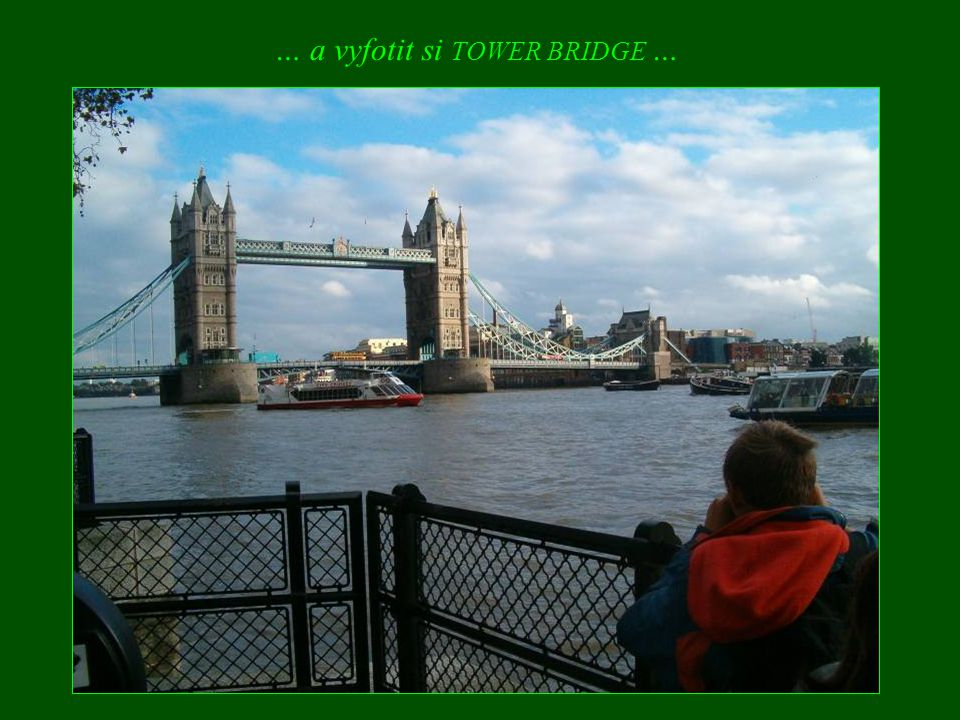… a vyfotit si TOWER BRIDGE …