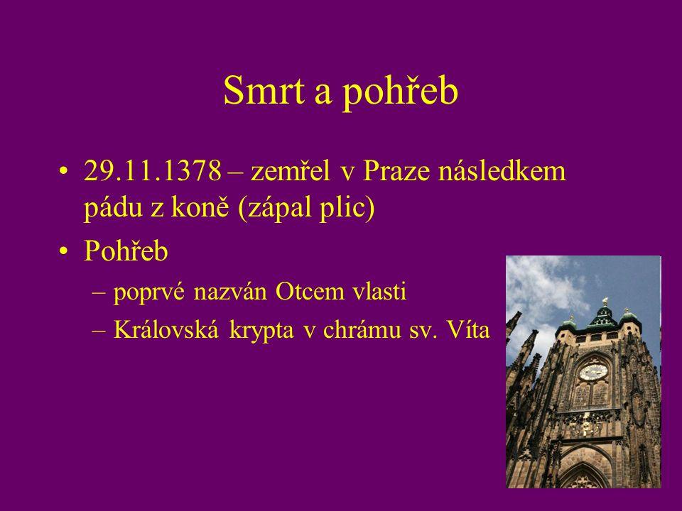 Smrt a pohřeb 29.11.1378 – zemřel v Praze následkem pádu z koně (zápal plic) Pohřeb –poprvé nazván Otcem vlasti –Královská krypta v chrámu sv. Víta