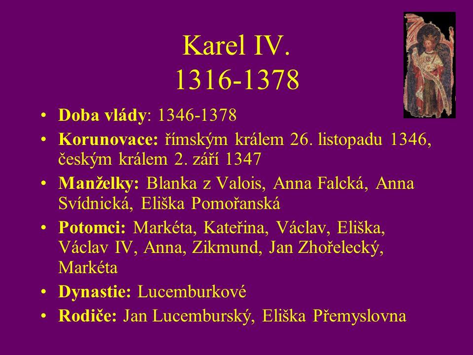 Karel IV. 1316-1378 Doba vlády: 1346-1378 Korunovace: římským králem 26. listopadu 1346, českým králem 2. září 1347 Manželky: Blanka z Valois, Anna Fa
