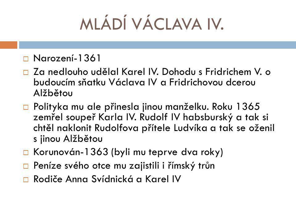 MLÁDÍ VÁCLAVA IV.  Narození-1361  Za nedlouho udělal Karel IV. Dohodu s Fridrichem V. o budoucím sňatku Václava IV a Fridrichovou dcerou Alžbětou 