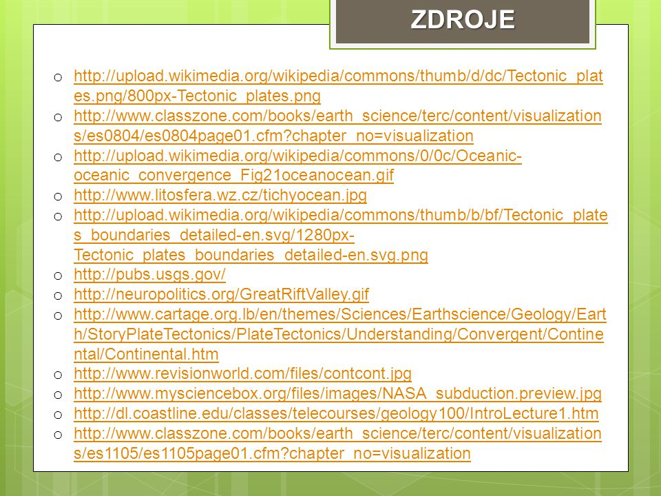 ZDROJE o http://upload.wikimedia.org/wikipedia/commons/thumb/d/dc/Tectonic_plat es.png/800px-Tectonic_plates.png http://upload.wikimedia.org/wikipedia/commons/thumb/d/dc/Tectonic_plat es.png/800px-Tectonic_plates.png o http://www.classzone.com/books/earth_science/terc/content/visualization s/es0804/es0804page01.cfm?chapter_no=visualization http://www.classzone.com/books/earth_science/terc/content/visualization s/es0804/es0804page01.cfm?chapter_no=visualization o http://upload.wikimedia.org/wikipedia/commons/0/0c/Oceanic- oceanic_convergence_Fig21oceanocean.gif http://upload.wikimedia.org/wikipedia/commons/0/0c/Oceanic- oceanic_convergence_Fig21oceanocean.gif o http://www.litosfera.wz.cz/tichyocean.jpg http://www.litosfera.wz.cz/tichyocean.jpg o http://upload.wikimedia.org/wikipedia/commons/thumb/b/bf/Tectonic_plate s_boundaries_detailed-en.svg/1280px- Tectonic_plates_boundaries_detailed-en.svg.png http://upload.wikimedia.org/wikipedia/commons/thumb/b/bf/Tectonic_plate s_boundaries_detailed-en.svg/1280px- Tectonic_plates_boundaries_detailed-en.svg.png o http://pubs.usgs.gov/ http://pubs.usgs.gov/ o http://neuropolitics.org/GreatRiftValley.gif http://neuropolitics.org/GreatRiftValley.gif o http://www.cartage.org.lb/en/themes/Sciences/Earthscience/Geology/Eart h/StoryPlateTectonics/PlateTectonics/Understanding/Convergent/Contine ntal/Continental.htm http://www.cartage.org.lb/en/themes/Sciences/Earthscience/Geology/Eart h/StoryPlateTectonics/PlateTectonics/Understanding/Convergent/Contine ntal/Continental.htm o http://www.revisionworld.com/files/contcont.jpg http://www.revisionworld.com/files/contcont.jpg o http://www.mysciencebox.org/files/images/NASA_subduction.preview.jpg http://www.mysciencebox.org/files/images/NASA_subduction.preview.jpg o http://dl.coastline.edu/classes/telecourses/geology100/IntroLecture1.htm http://dl.coastline.edu/classes/telecourses/geology100/IntroLecture1.htm o http://www.classzone.com/books/earth_science/terc/content/visualization s/es1105/es1105page01.cfm?chapter_no=visualization http://www.classzone.com/books/earth_science/terc/content/visualization s/es1105/es1105page01.cfm?chapter_no=visualization