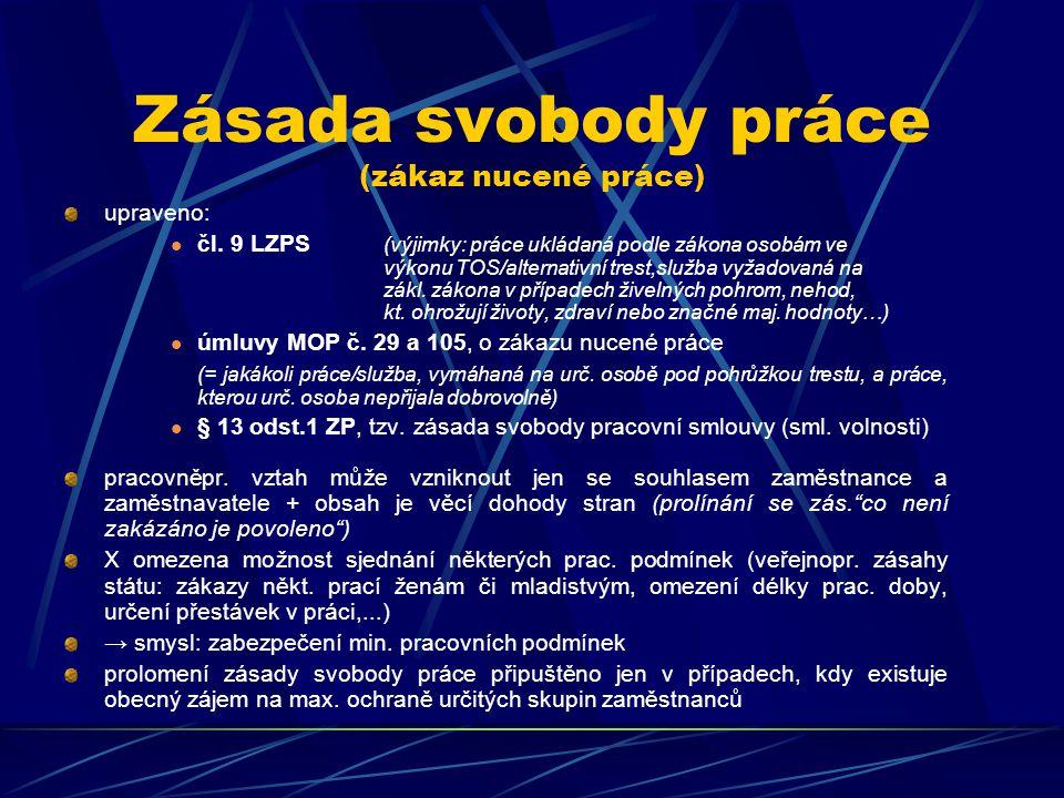 Zásada svobody práce (zákaz nucené práce) upraveno: čl. 9 LZPS (výjimky: práce ukládaná podle zákona osobám ve výkonu TOS/alternativní trest,služba vy